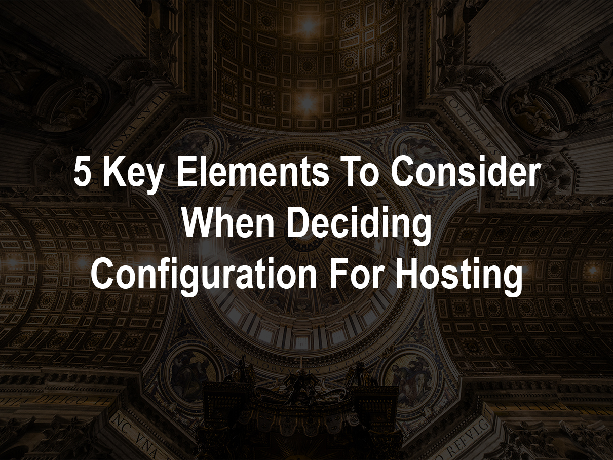 5 Key Elements To Consider When Deciding Configuration For Hosting