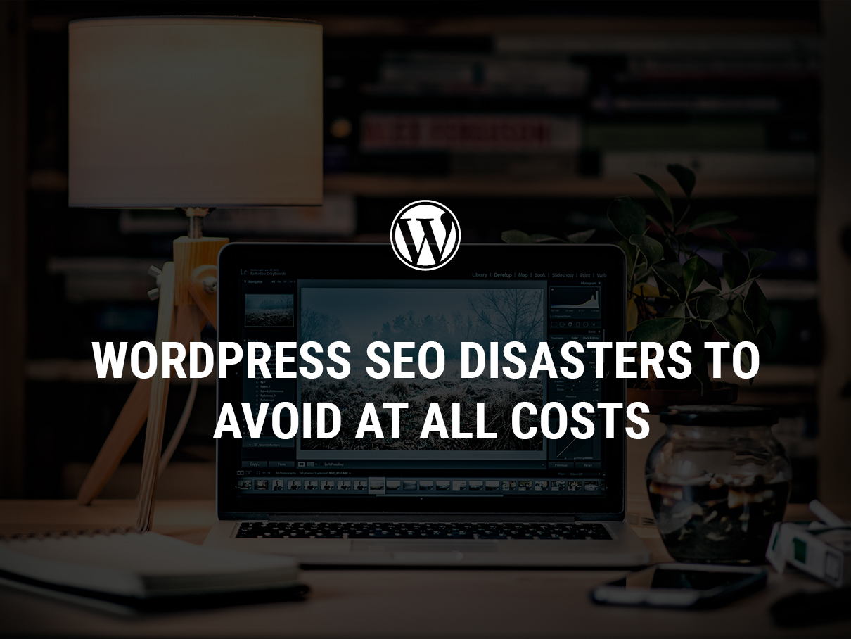 WordPress SEO Disasters To Avoid At All Costs